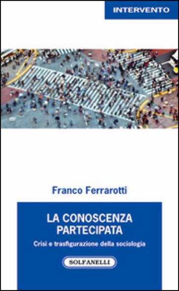 La conoscenza partecipata. Crisi e trasfigurazione della sociologia - Franco Ferrarotti |