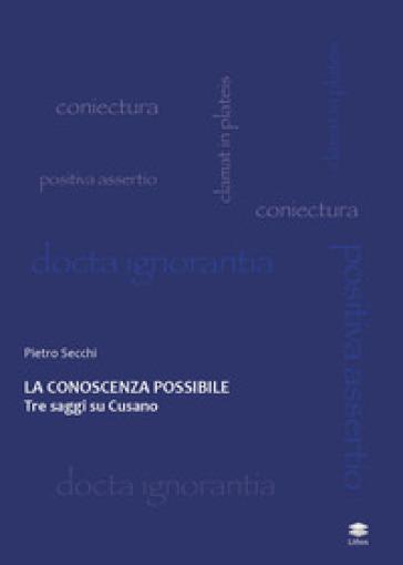 La conoscenza possibile. Tre saggi su Cusano - Pietro Secchi |