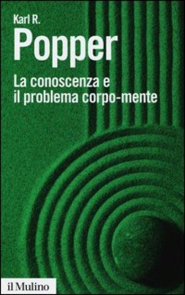 La conoscenza e il problema corpo-mente - Karl R. Popper |