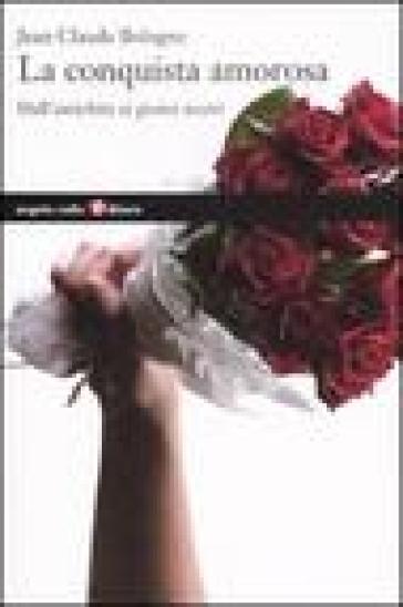 La conquista amorosa. Dall'antichità ai giorni nostri - Jean-Claude Bologne | Jonathanterrington.com