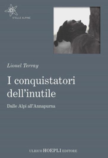 I conquistatori dell'inutile. Dalle Alpi all'Annapurna - Lionel Terray |