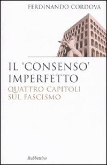 Il «consenso» imperfetto. Quattro capitoli sul fascismo - Ferdinando Cordova  