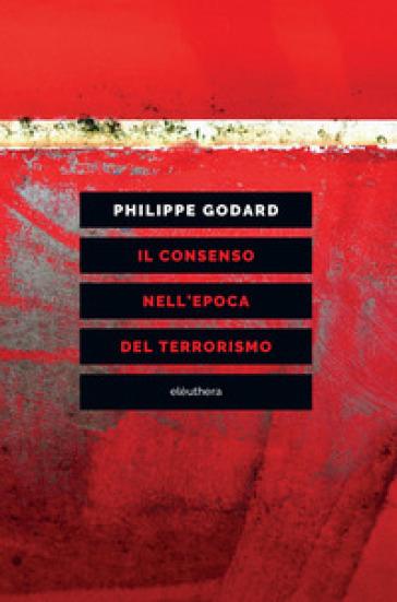 Il consenso nell'epoca del terrorismo - Philippe Godard |