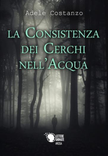 La consistenza dei cerchi nell'acqua - Adele Costanzo |