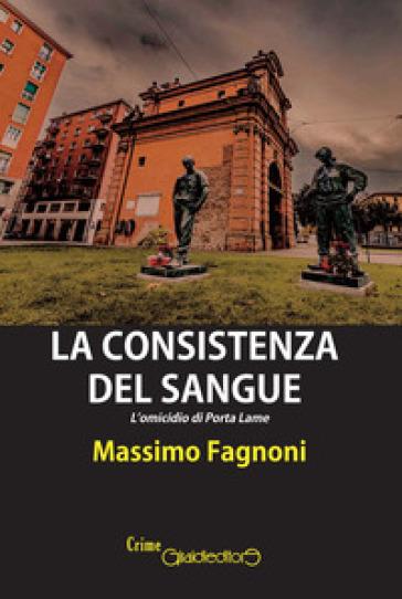 La consistenza del sangue. L'omicidio di Porta Lame - Massimo Fagnoni | Rochesterscifianimecon.com