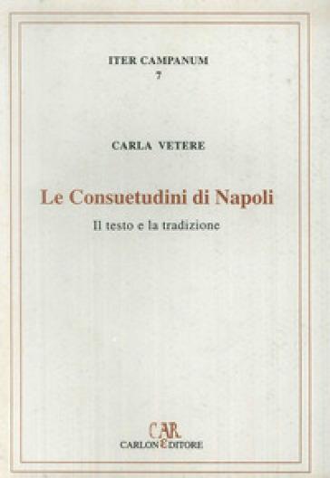 Le consuetudini di Napoli. Il testo e la tradizione - Carla Vetere |
