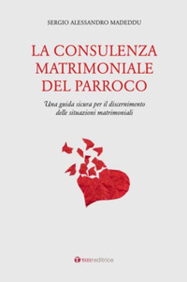 La consulenza matrimoniale del parroco. Una guida sicura per il discernimento delle situazioni matrimoniali - Sergio A. Madeddu | Kritjur.org