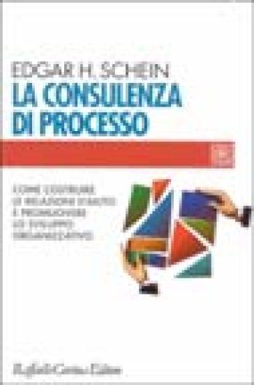 La consulenza di processo. Come costruire le relazioni d'aiuto e promuovere lo sviluppo organizzativo - Edgar Schein |