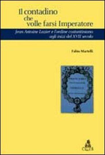 Il contadino che volle farsi imperatore. Jean Antoine Lazier e l'ordine costantiniano del XVII secolo - Fabio Martelli |
