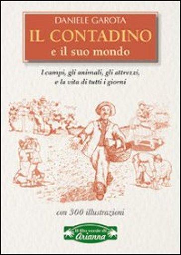 Il contadino e il suo mondo. I campi, gli animali, gli attrezzi, la vita di tutti i giorni - Daniele Garota |