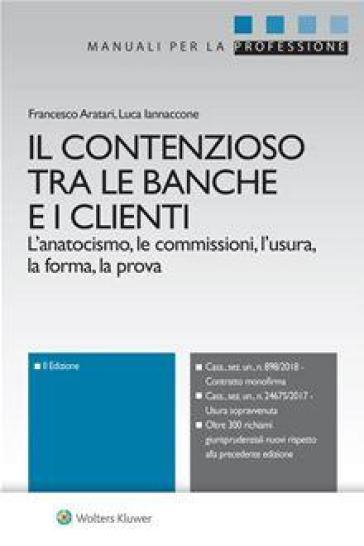 Il contenzioso tra le banche e i clienti. L'anatocismo, le commissioni, l'usura, la forma, la prova - Francesco Aratari  