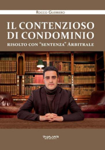 Il contenzioso di condominio risolto con «sentenza» arbitrale - Rocco Guerriero |