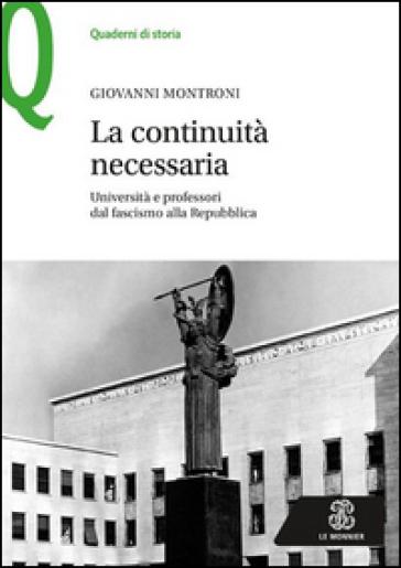 La continuità necessaria. Università e professori dal fascismo alla Repubblica - Giovanni Montroni |