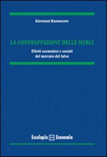 La contraffazione delle merci. Effetti economici e sociali del mercato del falso - Giovanni Buonocore |