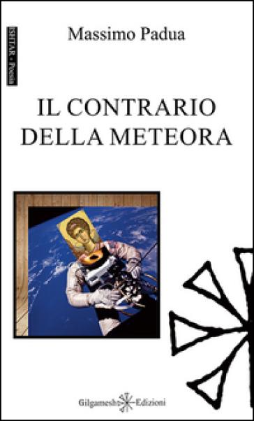 Il contrario della meteora. Ediz. integrale - Massimo Padua |