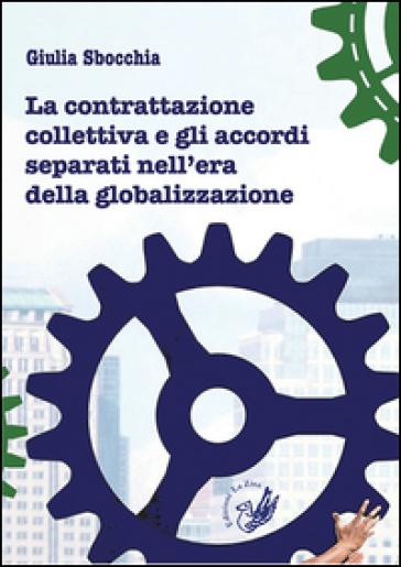La contrattazione collettiva e gli accordi separati nell'era della globalizzazione - Giulia Sbocchia |