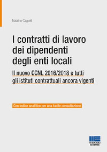 I contratti di lavoro dei dipendenti degli enti locali. Il nuovo CCNL 2016/2018 e tutti gli istituti contrattuali ancora vigenti - Natalino Cappelli | Thecosgala.com