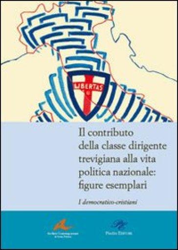 Il contributo della classe dirigente trevigiana alla vita politica nazionale. Figure esemplari. I democratici-cristiani - A. Turcato |
