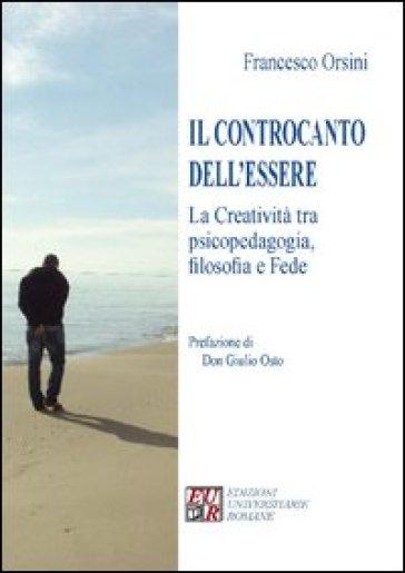 Il controcanto dell'essere. La creatività tra psicopedagogia, filosofia e fede - Francesco Orsini  