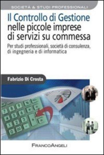 Il controllo di gestione nelle piccole imprese di servizi su commessa. Per studi professionali, società di consulenza, di ingegneria e di informatica - Fabrizio Di Crosta | Thecosgala.com