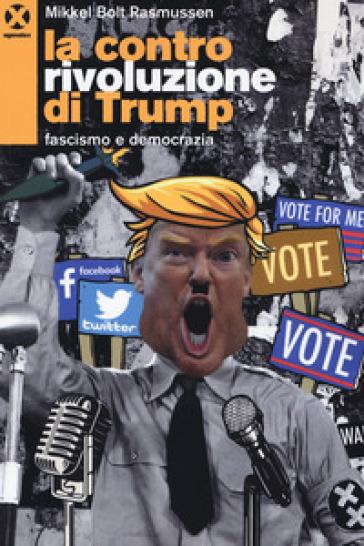 La controrivoluzione di Trump. Fascismo e democrazia - Mikkel Bolt Rasmussen |