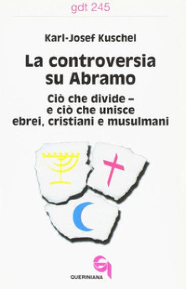 La controversia su Abramo. Ciò che divide e ciò che unisce ebrei, cristiani e musulmani - Karl-Josef Kuschel |