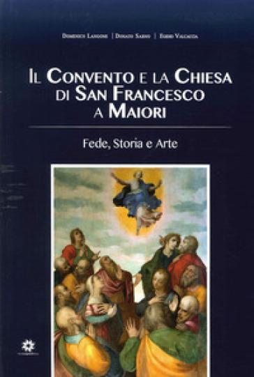 Il convento e la chiesa di San Francesco a Maiori. Fede, storia e arte - Domenico Langone  