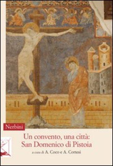 Un convento, una città. San Domenico di Pistoia - A. Cortesi |