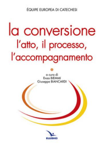 La conversione. L'atto, il processo, l'accompagnamento - Equipe europea di catechesi  
