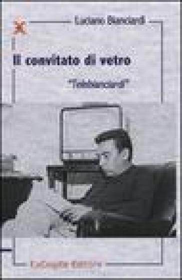 Il convitato di vetro. «Telebianciardi» - Luciano Bianciardi | Rochesterscifianimecon.com