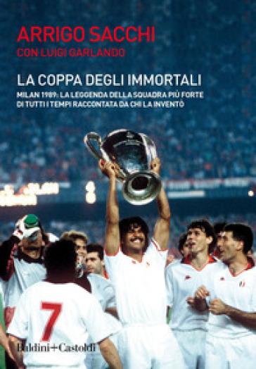 La coppa degli immortali. Milan 1989: la leggenda della squadra più forte di tutti i tempi raccontata da chi la inventò - Arrigo Sacchi |