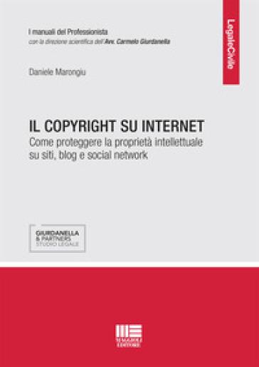 Il copyright su internet. Come proteggere la proprietà intellettuale su siti, blog e social network - Daniele Marongiu  