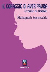 Il coraggio di aver paura. Storie di donne - Mariagrazia Scarnecchia