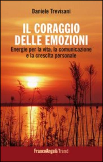 Il coraggio delle emozioni. Energie per la vita, la comunicazione e la crescita personale - Daniele Trevisani | Thecosgala.com