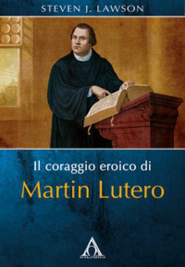 Il coraggio eroico di Martin Lutero - Steven J. Lawson | Kritjur.org
