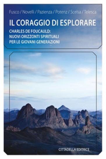 Il coraggio di esplorare. Charles de Foucauld: nuovi orizzonti spirituali per le giovani generazioni -  pdf epub