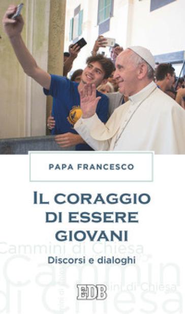 Il coraggio di essere giovani. Discorsi e dialoghi - Papa Francesco (Jorge Mario Bergoglio) | Kritjur.org