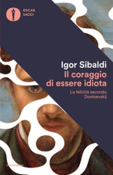 Il coraggio di essere idiota. La felicità secondo Dostoevskij - Igor Sibaldi |