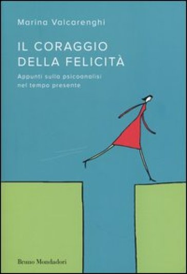 Il coraggio della felicità. Appunti sulla psicoanalisi nel tempo presente - Marina Valcarenghi |