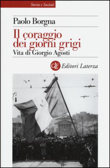 Il coraggio dei giorni grigi. Vita di Giorgio Agosti - Paolo Borgna  