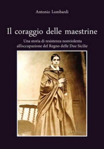 Il coraggio delle maestrine. Una storia di resistenza nonviolenta all'occupazione del Regno delle due Sicilie - Antonio Lombardi pdf epub