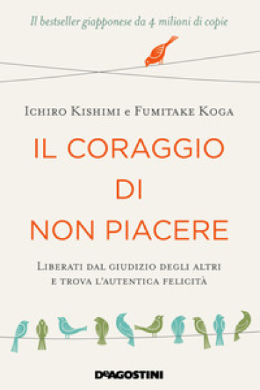 Il coraggio di non piacere. Liberati dal giudizio degli altri e trova l'autentica felicità - Ichiro Kishimi | Ericsfund.org