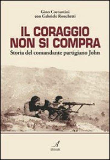 Il coraggio non si compra. Storia del comandante partigiano John - Gino Costantini | Kritjur.org