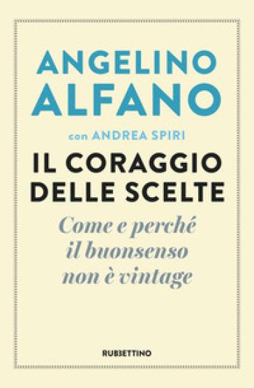 Il coraggio delle scelte. Come e perché il buonsenso non è vintage - Angelino Alfano | Kritjur.org