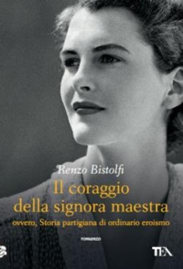 Il coraggio della signora maestra ovvero, Storia partigiana di ordinario eroismo - Renzo Bistolfi | Kritjur.org