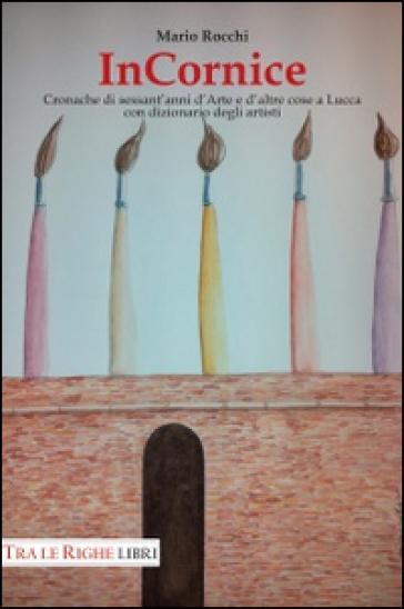 In cornice. Cronache di sessant'anni d'arte e d'altre cose a Lucca con dizionario degli artisti. Ediz. illustrata - Mario Rocchi   Jonathanterrington.com