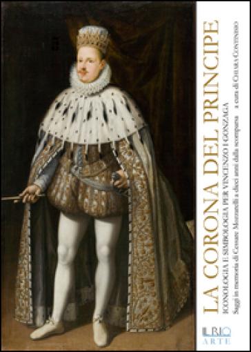 La corona del principe. Iconologia e simbologia per Vincenzo I Gonzaga - C. Continisio   Ericsfund.org