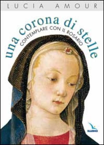 Una corona di stelle. Contemplare con il rosario - Lucia Amour  