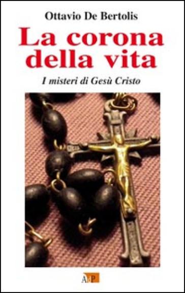 La corona della vita. I misteri di Gesù Cristo - Ottavio De Bertolis | Kritjur.org