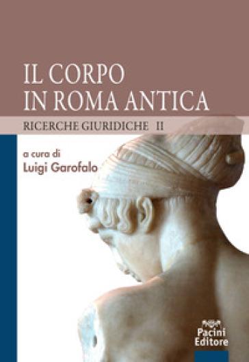 Il corpo in Roma antica. Ricerche giuridiche. 2. - L. Garofalo  
